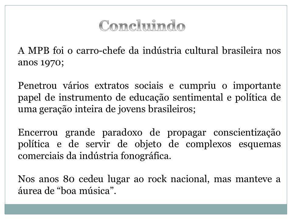 Concluindo A MPB foi o carro-chefe da indústria cultural brasileira nos anos 1970;