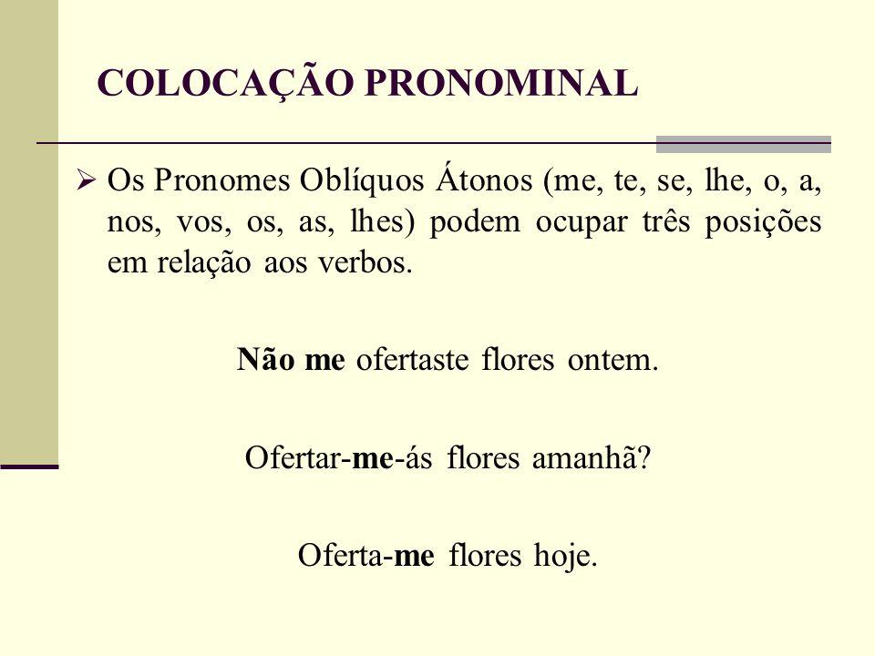 COLOCAÇÃO PRONOMINAL Os Pronomes Oblíquos Átonos (me, te, se, lhe, o, a, nos, vos, os, as, lhes) podem ocupar três posições em relação aos verbos.