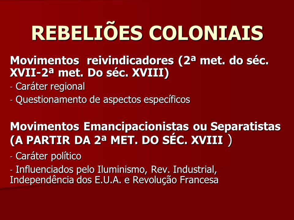 REBELIÕES COLONIAIS Movimentos reivindicadores (2ª met. do séc. XVII-2ª met. Do séc. XVIII) Caráter regional.