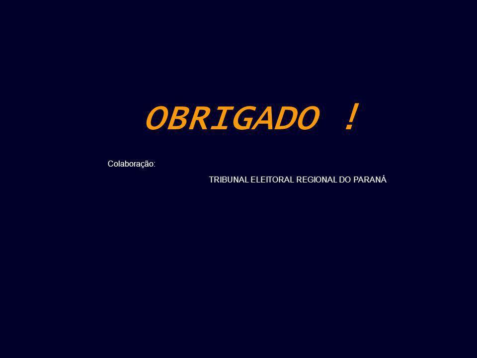 OBRIGADO ! Colaboração: TRIBUNAL ELEITORAL REGIONAL DO PARANÁ