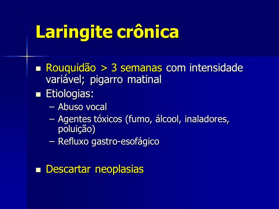 Laringite crônica Rouquidão > 3 semanas com intensidade variável; pigarro matinal. Etiologias: Abuso vocal.