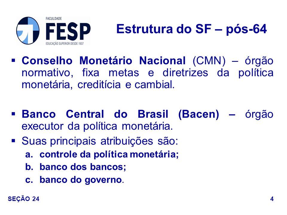 Estrutura do SF – pós-64 Conselho Monetário Nacional (CMN) – órgão normativo, fixa metas e diretrizes da política monetária, creditícia e cambial.