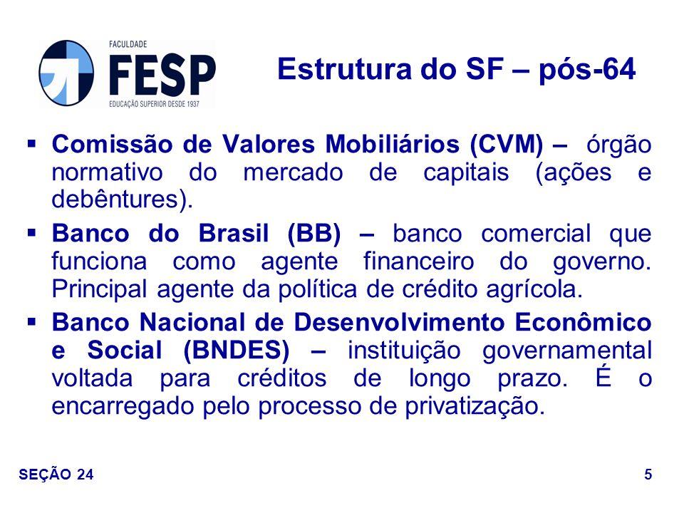 Estrutura do SF – pós-64 Comissão de Valores Mobiliários (CVM) – órgão normativo do mercado de capitais (ações e debêntures).