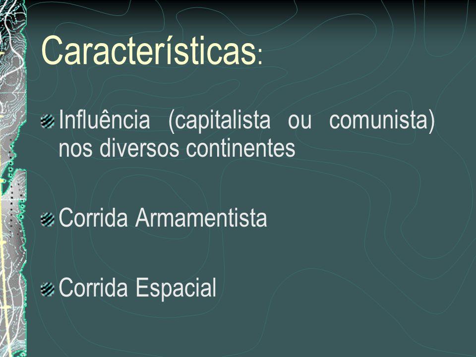 Características: Influência (capitalista ou comunista) nos diversos continentes. Corrida Armamentista.