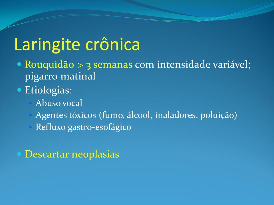Laringite crônicaRouquidão > 3 semanas com intensidade variável; pigarro matinal. Etiologias: Abuso vocal.