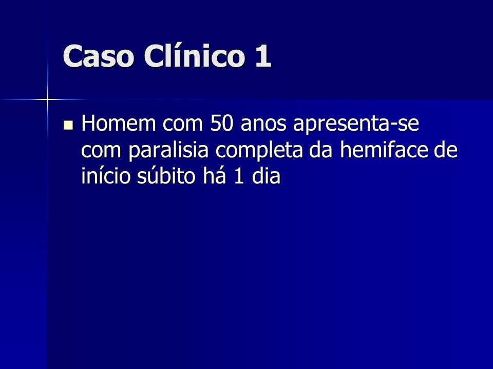 Caso Clínico 1 Homem com 50 anos apresenta-se com paralisia completa da hemiface de início súbito há 1 dia.