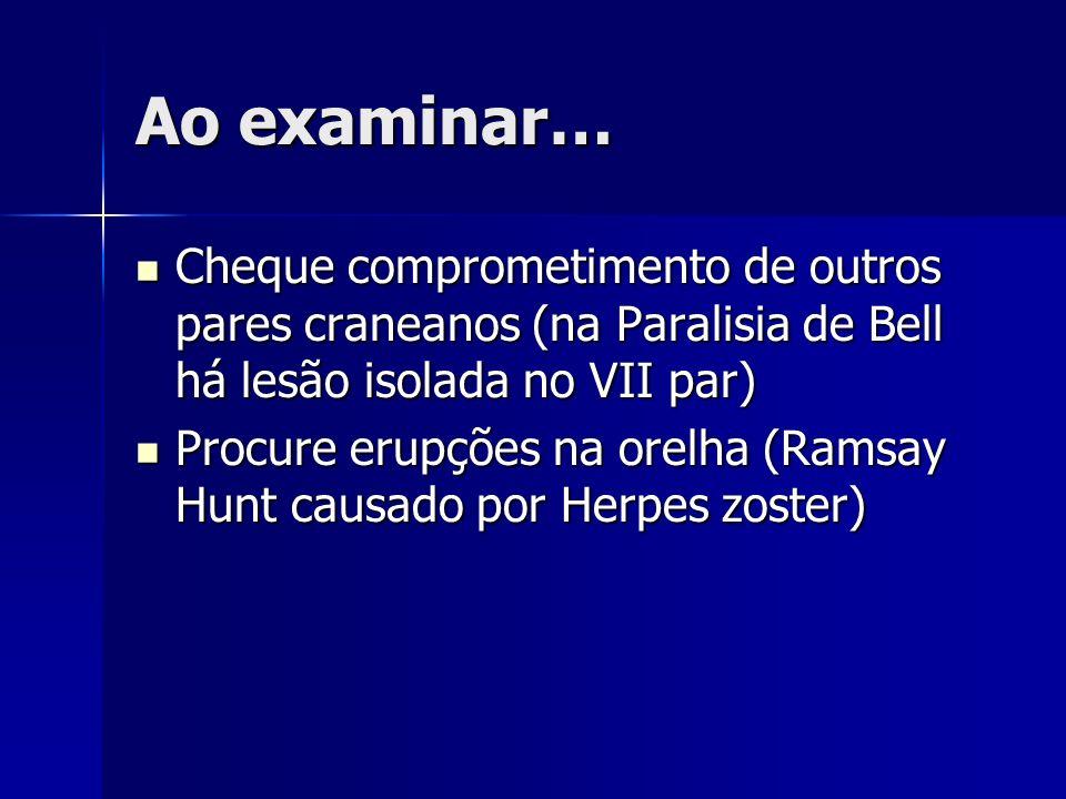 Ao examinar… Cheque comprometimento de outros pares craneanos (na Paralisia de Bell há lesão isolada no VII par)