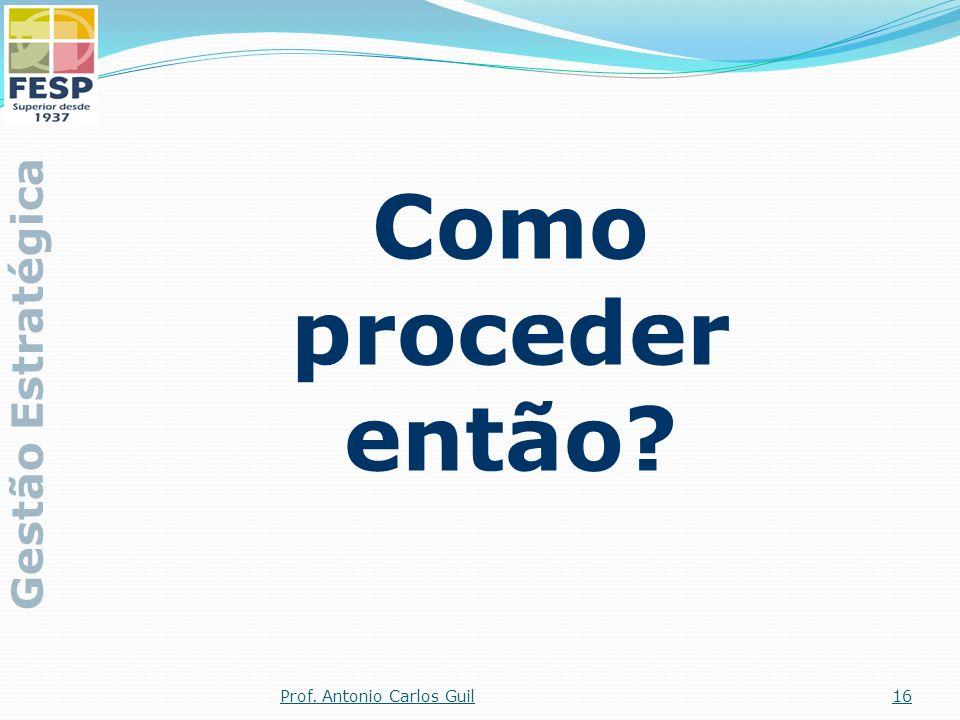 Como proceder então Gestão Estratégica Prof. Antonio Carlos Guil