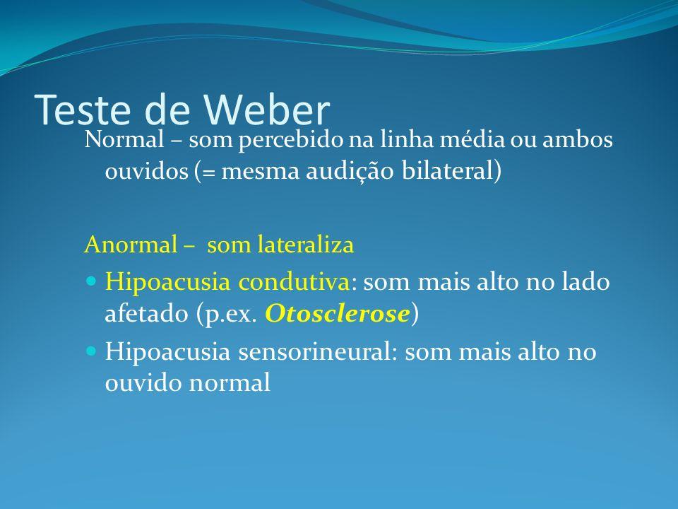 Teste de Weber Normal – som percebido na linha média ou ambos ouvidos (= mesma audição bilateral) Anormal – som lateraliza.