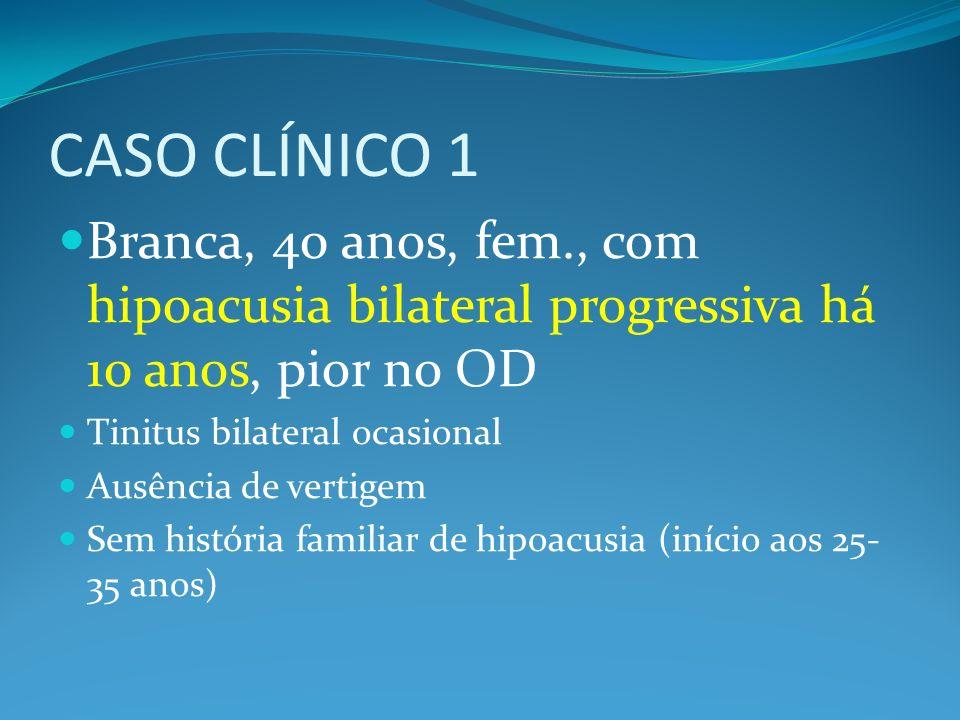 CASO CLÍNICO 1 Branca, 40 anos, fem., com hipoacusia bilateral progressiva há 10 anos, pior no OD. Tinitus bilateral ocasional.