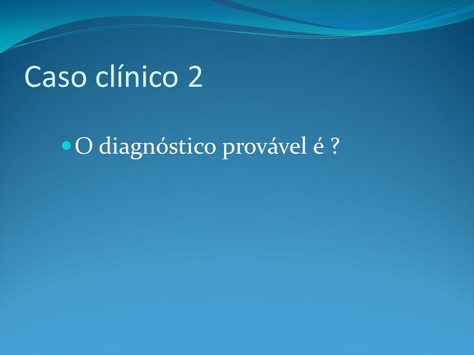 Caso clínico 2 O diagnóstico provável é