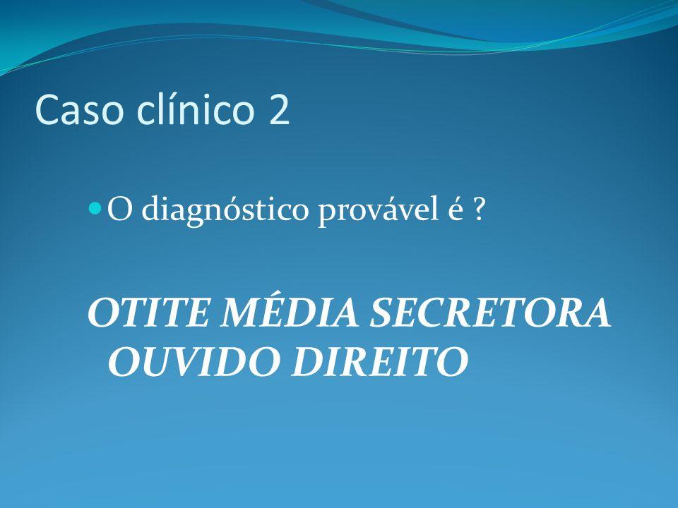 Caso clínico 2 OTITE MÉDIA SECRETORA OUVIDO DIREITO