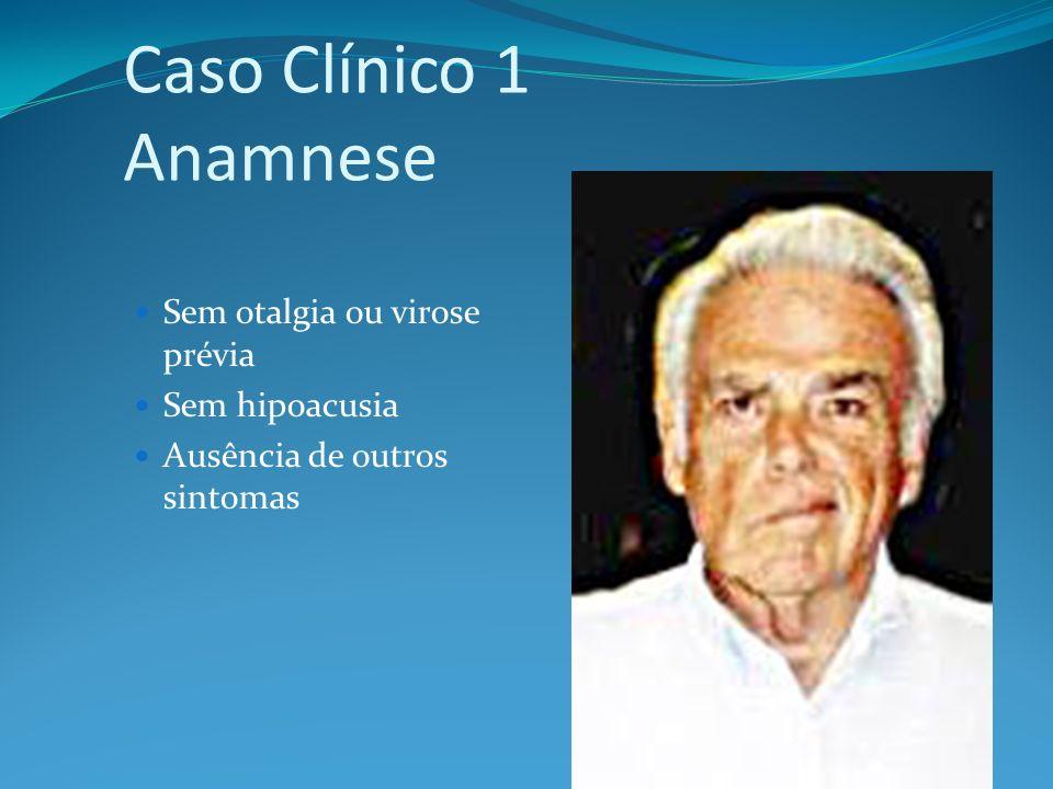 Caso Clínico 1 Anamnese Sem otalgia ou virose prévia Sem hipoacusia