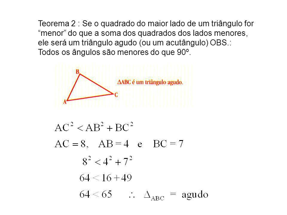 Teorema 2 : Se o quadrado do maior lado de um triângulo for menor do que a soma dos quadrados dos lados menores, ele será um triângulo agudo (ou um acutângulo) OBS.: Todos os ângulos são menores do que 90º.