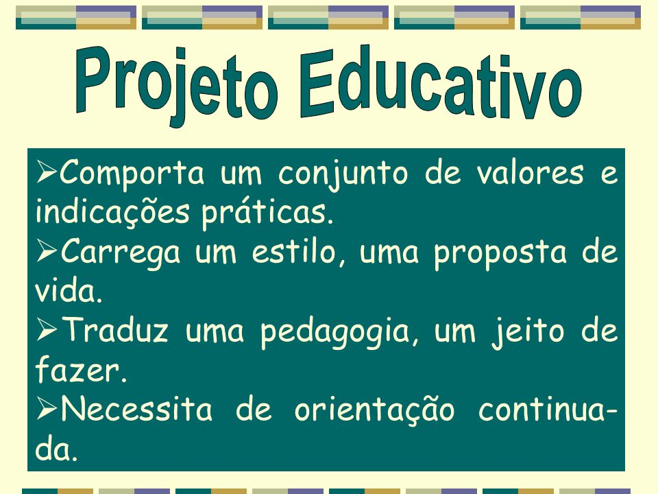Projeto Educativo Comporta um conjunto de valores e indicações práticas. Carrega um estilo, uma proposta de vida.