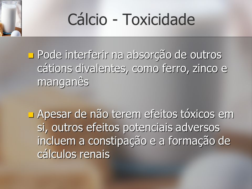 Cálcio - ToxicidadePode interferir na absorção de outros cátions divalentes, como ferro, zinco e manganês.