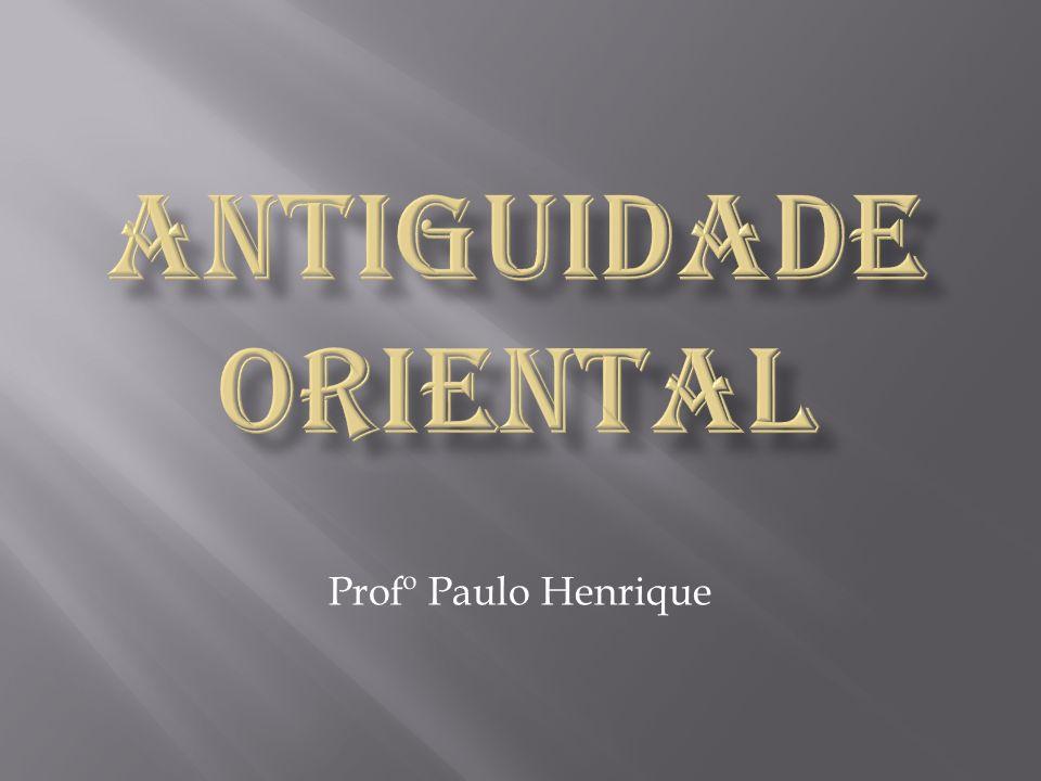 ANTIGUIDADE ORIENTAL Profº Paulo Henrique