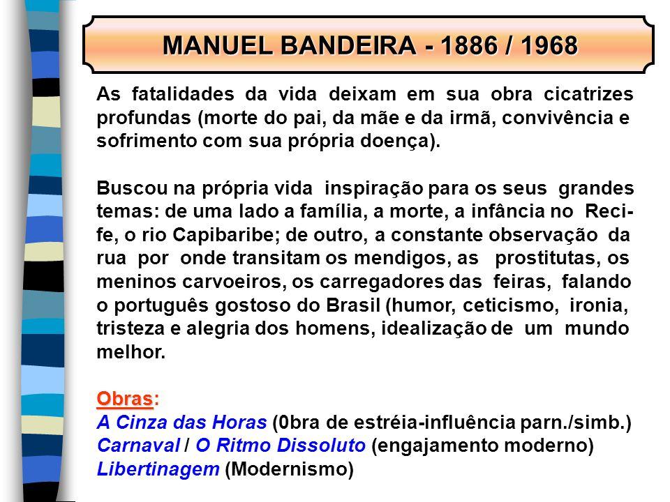 MANUEL BANDEIRA - 1886 / 1968 As fatalidades da vida deixam em sua obra cicatrizes. profundas (morte do pai, da mãe e da irmã, convivência e.
