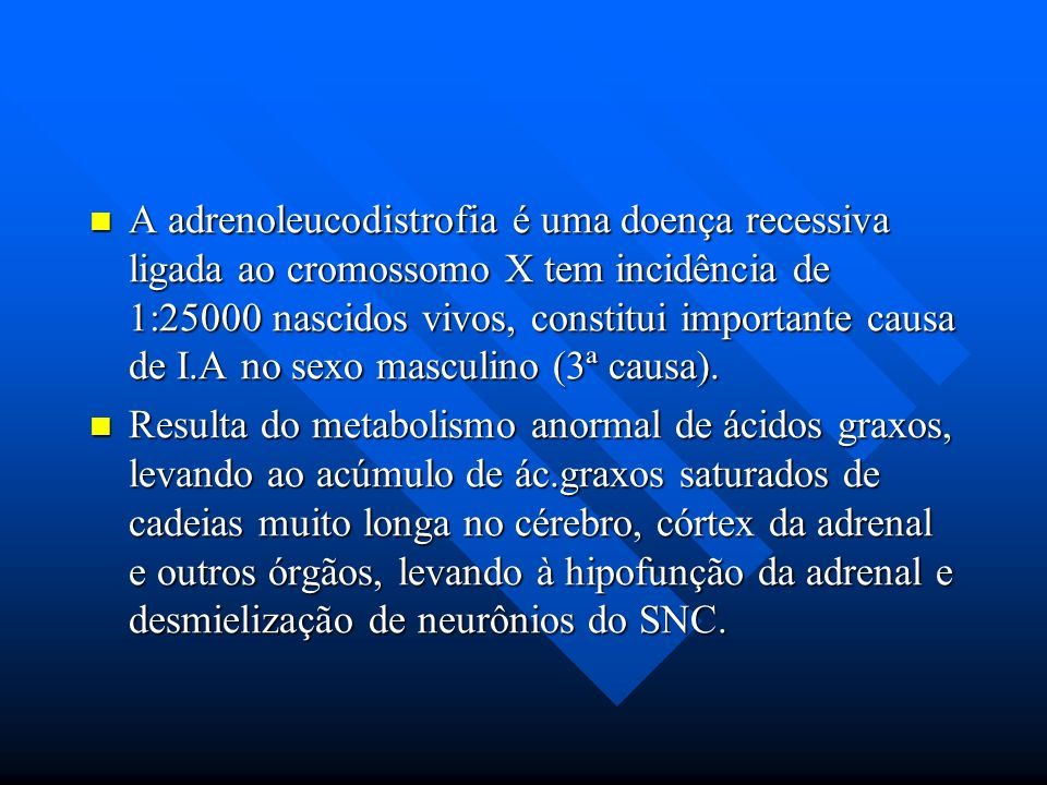 A adrenoleucodistrofia é uma doença recessiva ligada ao cromossomo X tem incidência de 1:25000 nascidos vivos, constitui importante causa de I.A no sexo masculino (3ª causa).
