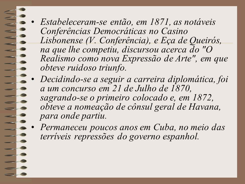 Estabeleceram-se então, em 1871, as notáveis Conferências Democráticas no Casino Lisbonense (V. Conferência), e Eça de Queirós, na que lhe competiu, discursou acerca do O Realismo como nova Expressão de Arte , em que obteve ruidoso triunfo.
