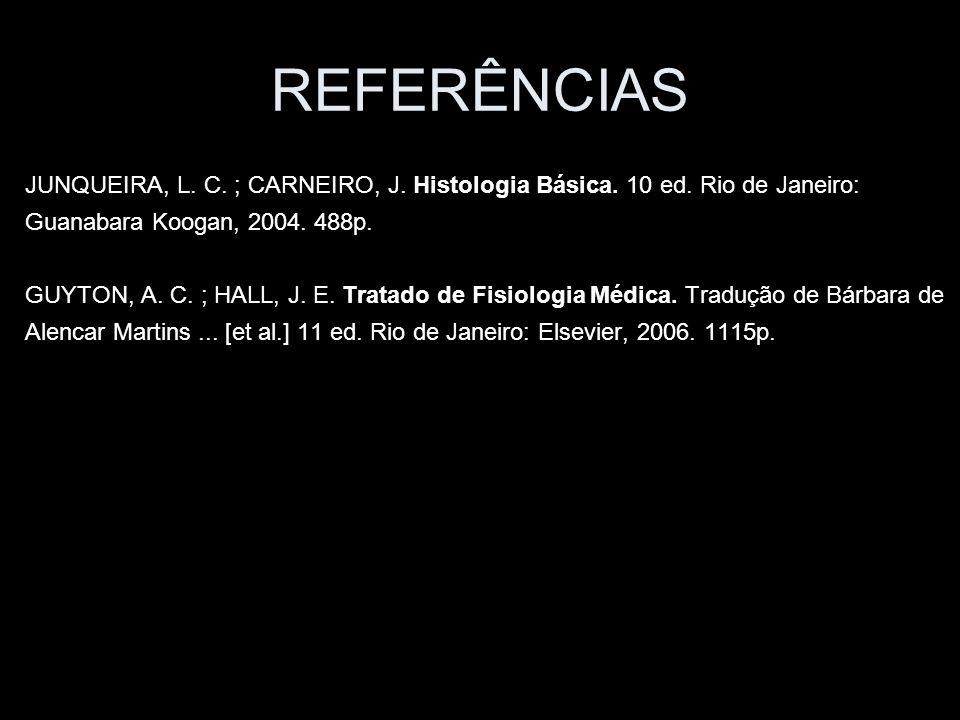 REFERÊNCIAS JUNQUEIRA, L. C. ; CARNEIRO, J. Histologia Básica. 10 ed. Rio de Janeiro: Guanabara Koogan, 2004. 488p.