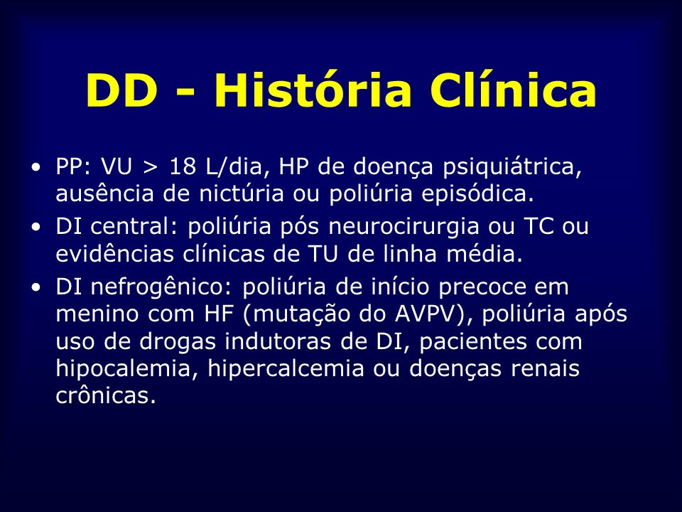 DD - História Clínica PP: VU > 18 L/dia, HP de doença psiquiátrica, ausência de nictúria ou poliúria episódica.