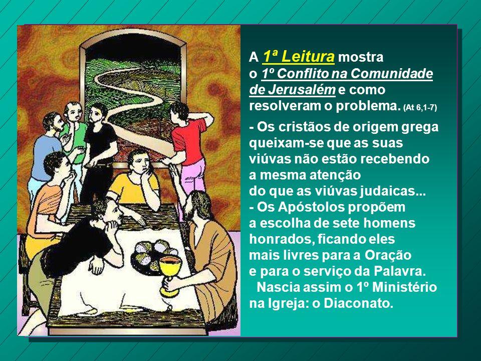 A 1ª Leitura mostra o 1º Conflito na Comunidade de Jerusalém e como resolveram o problema. (At 6,1-7)