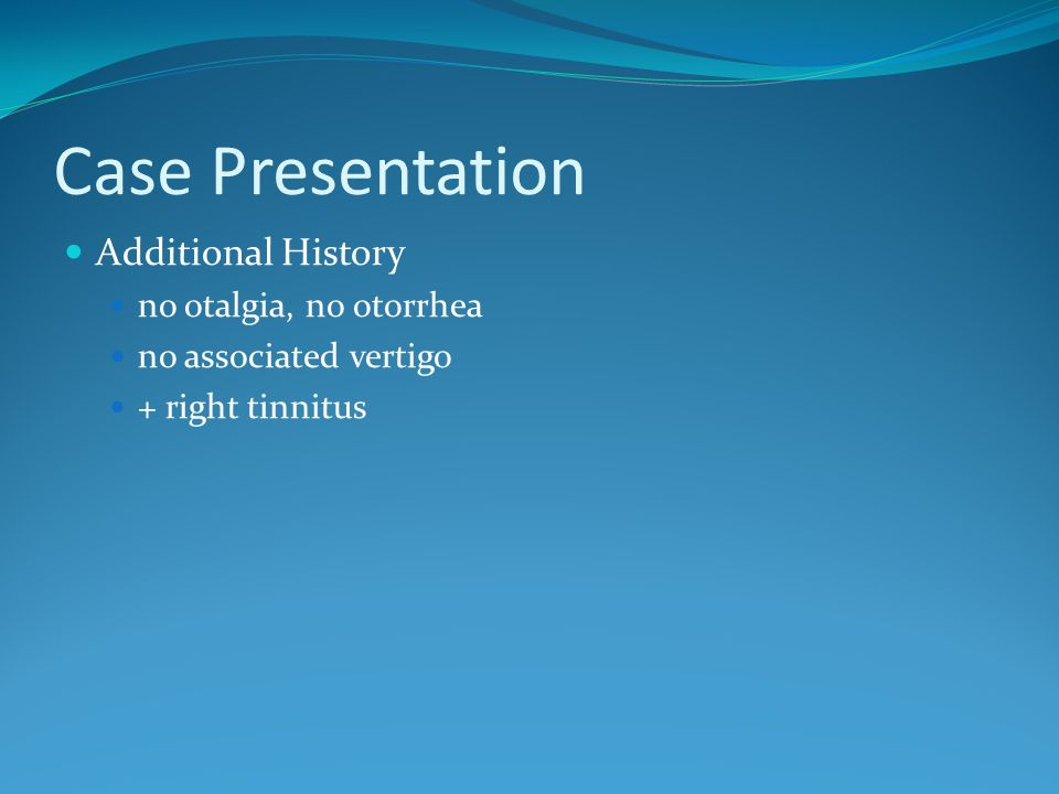 Case Presentation Additional History no otalgia, no otorrhea