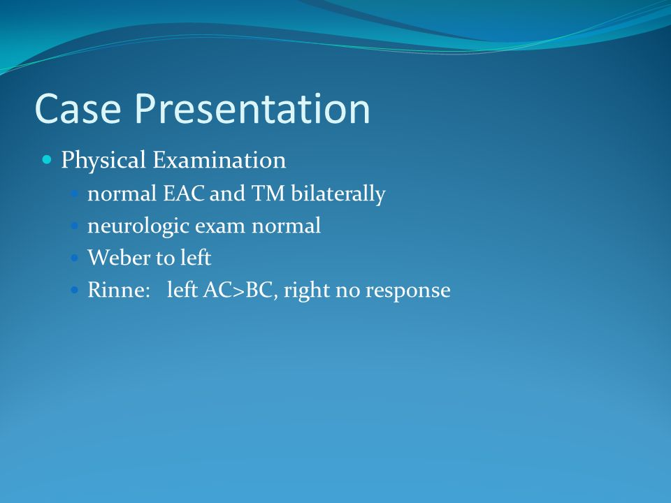 Case Presentation Physical Examination normal EAC and TM bilaterally