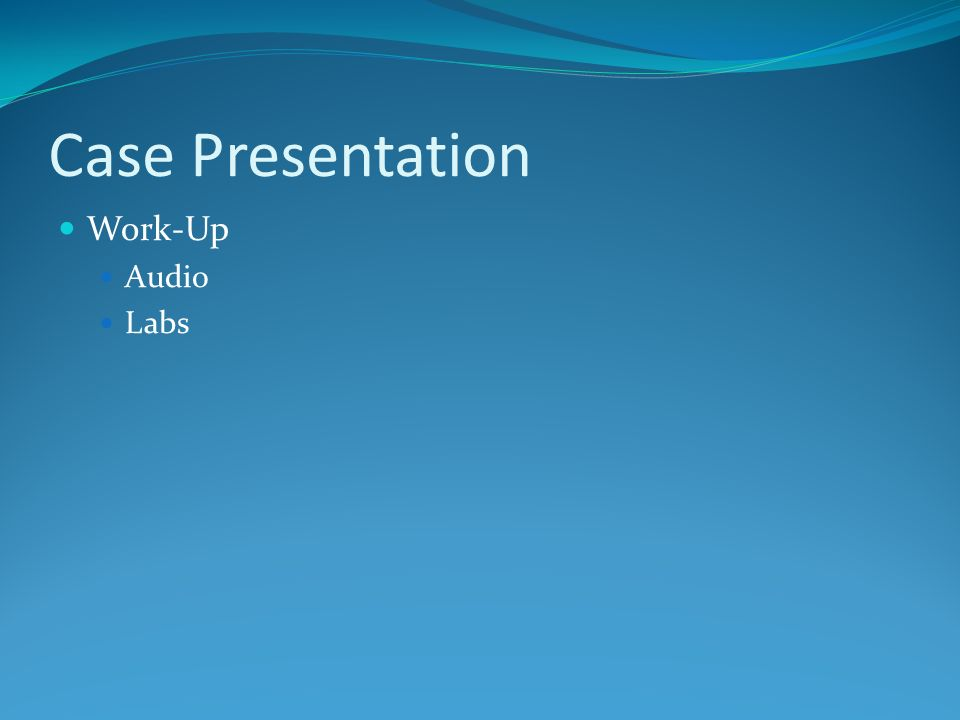 Case Presentation Work-Up Audio Labs