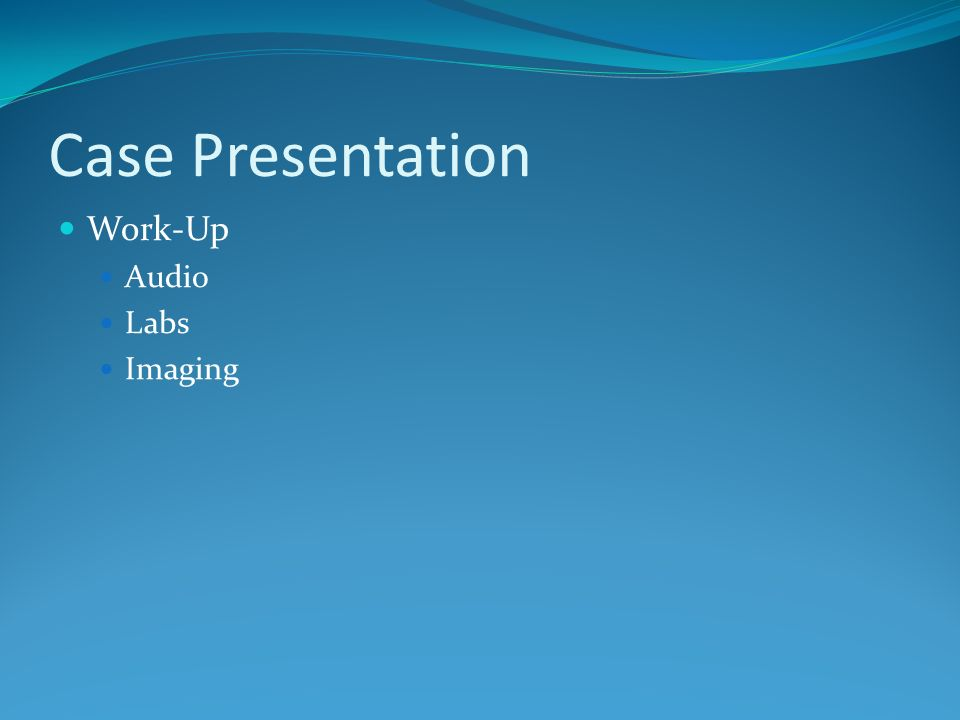 Case Presentation Work-Up Audio Labs Imaging