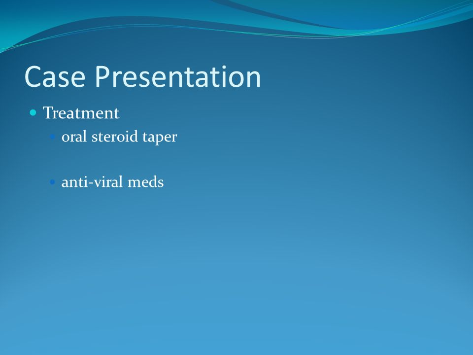 Case Presentation Treatment oral steroid taper anti-viral meds