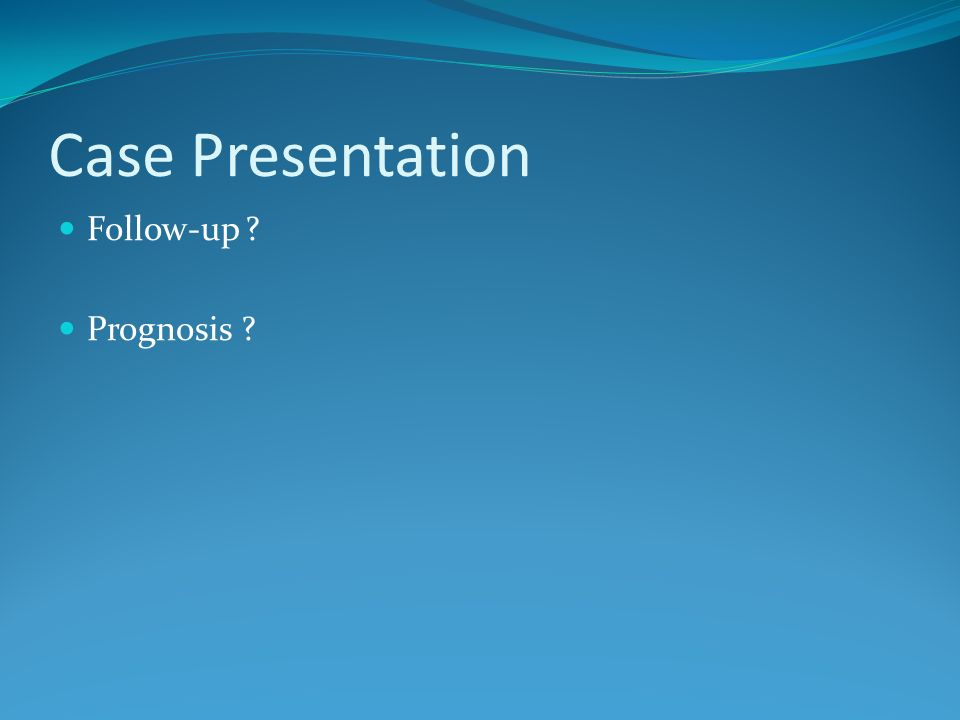 Case Presentation Follow-up Prognosis