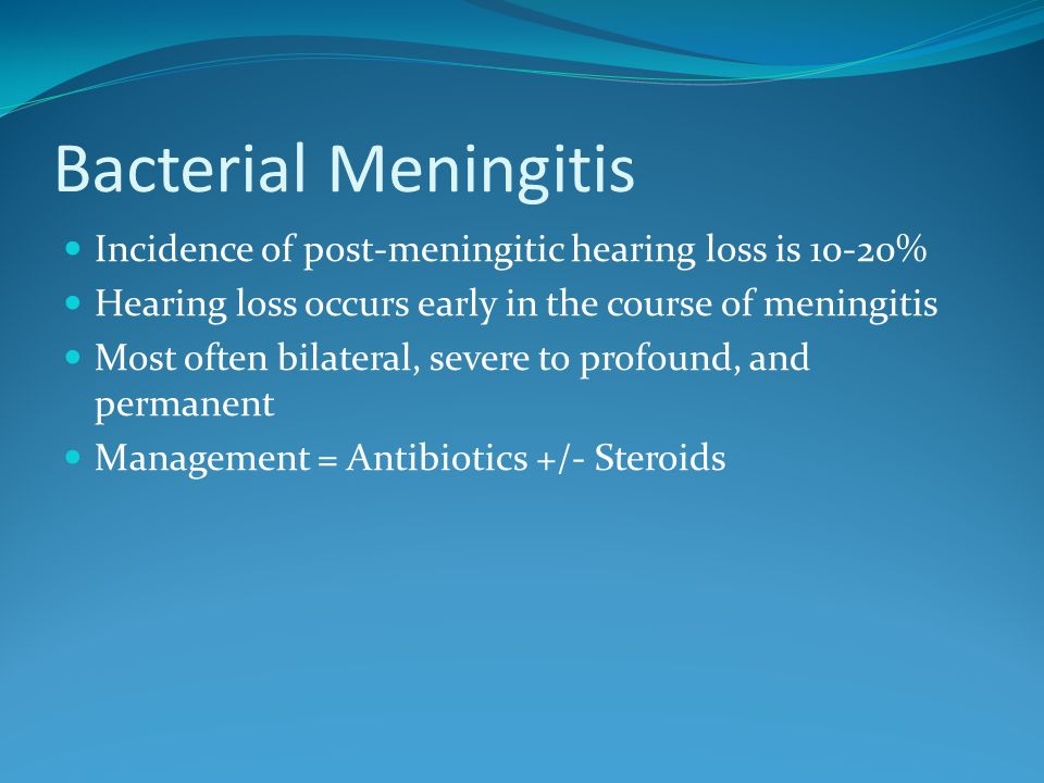 Bacterial MeningitisIncidence of post-meningitic hearing loss is 10-20% Hearing loss occurs early in the course of meningitis.