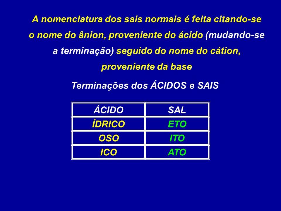 A nomenclatura dos sais normais é feita citando-se o nome do ânion, proveniente do ácido (mudando-se a terminação) seguido do nome do cátion, proveniente da base