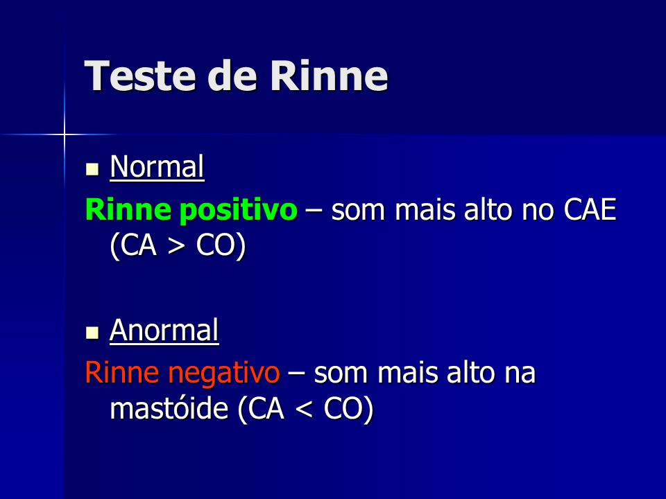 Teste de Rinne Normal. Rinne positivo – som mais alto no CAE (CA > CO) Anormal.
