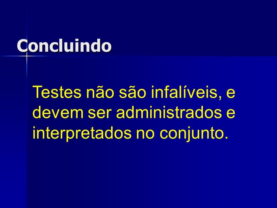 Concluindo Testes não são infalíveis, e devem ser administrados e interpretados no conjunto.