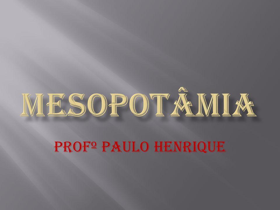 MESOPOTÂMIA Profº Paulo Henrique