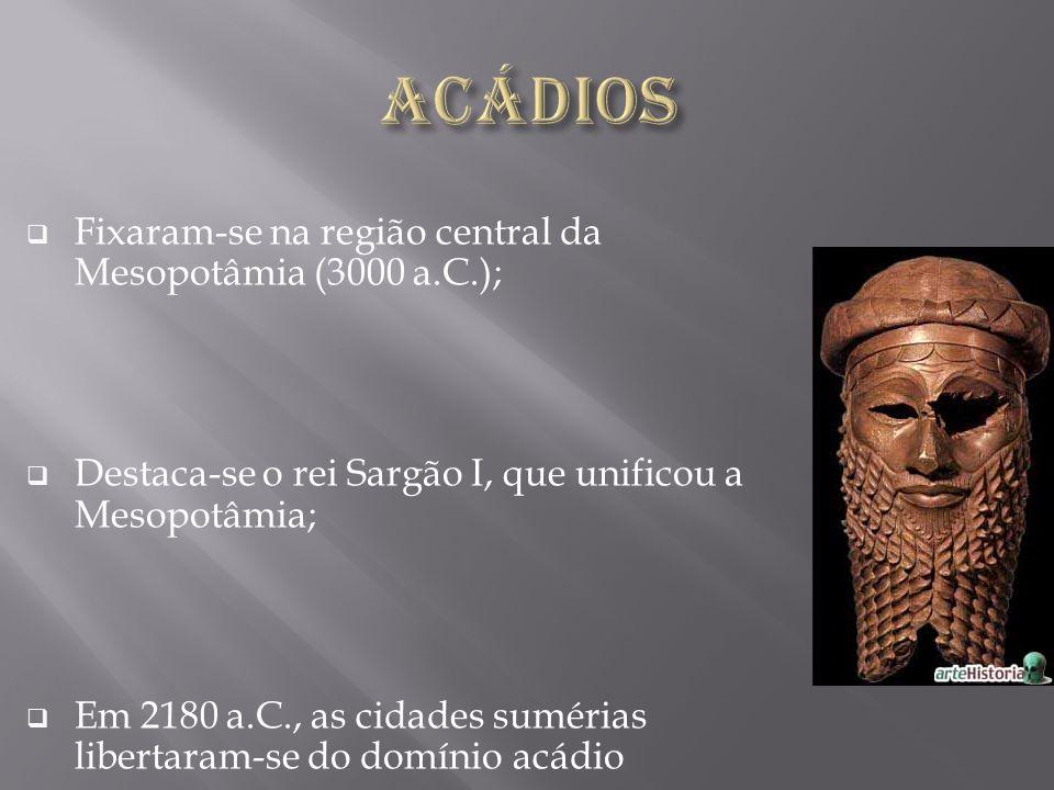 Acádios Fixaram-se na região central da Mesopotâmia (3000 a.C.);