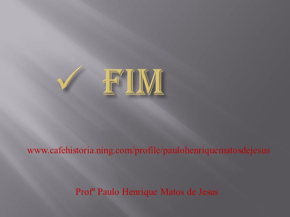 FIM www.cafehistoria.ning.com/profile/paulohenriquematosdejesus