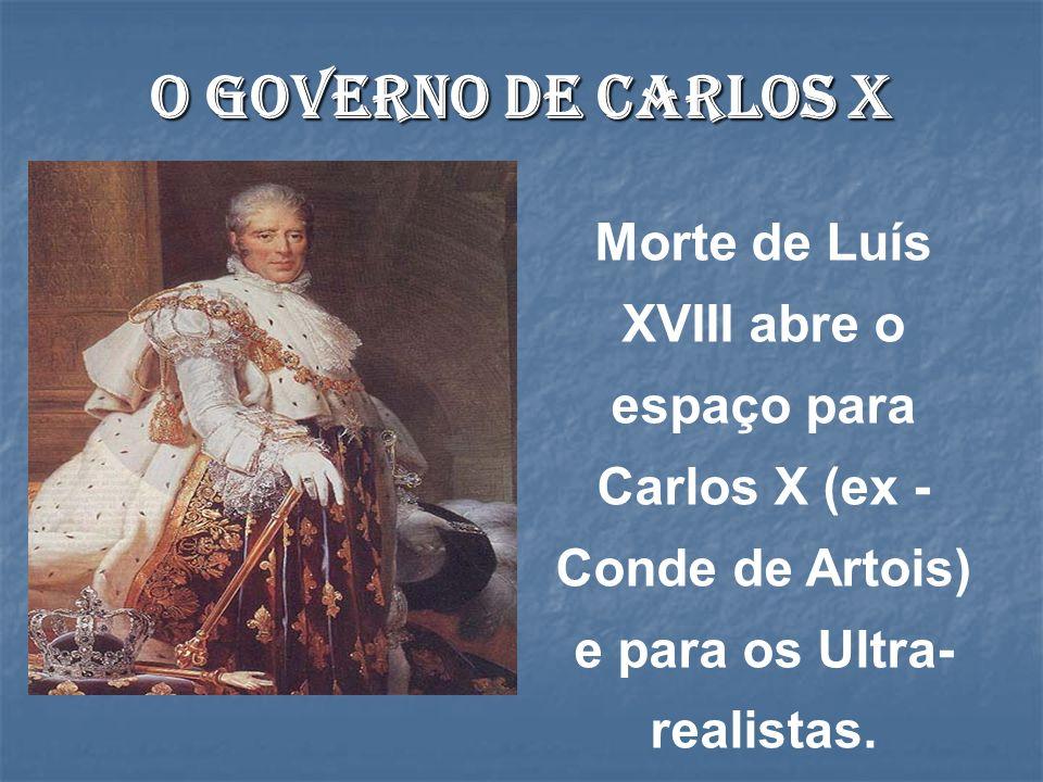 O governo de Carlos X Morte de Luís XVIII abre o espaço para Carlos X (ex -Conde de Artois) e para os Ultra-realistas.