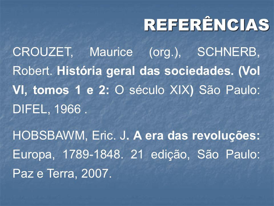 REFERÊNCIAS CROUZET, Maurice (org.), SCHNERB, Robert. História geral das sociedades. (Vol VI, tomos 1 e 2: O século XIX) São Paulo: DIFEL, 1966 .