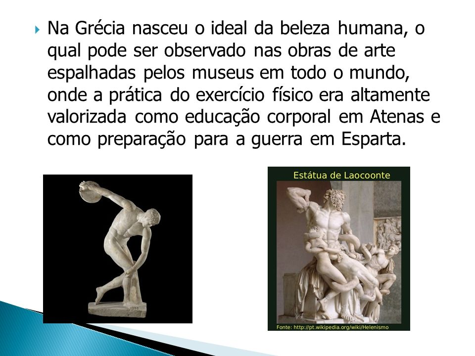 Na Grécia nasceu o ideal da beleza humana, o qual pode ser observado nas obras de arte espalhadas pelos museus em todo o mundo, onde a prática do exercício físico era altamente valorizada como educação corporal em Atenas e como preparação para a guerra em Esparta.