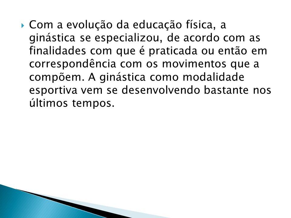 Com a evolução da educação física, a ginástica se especializou, de acordo com as finalidades com que é praticada ou então em correspondência com os movimentos que a compõem.
