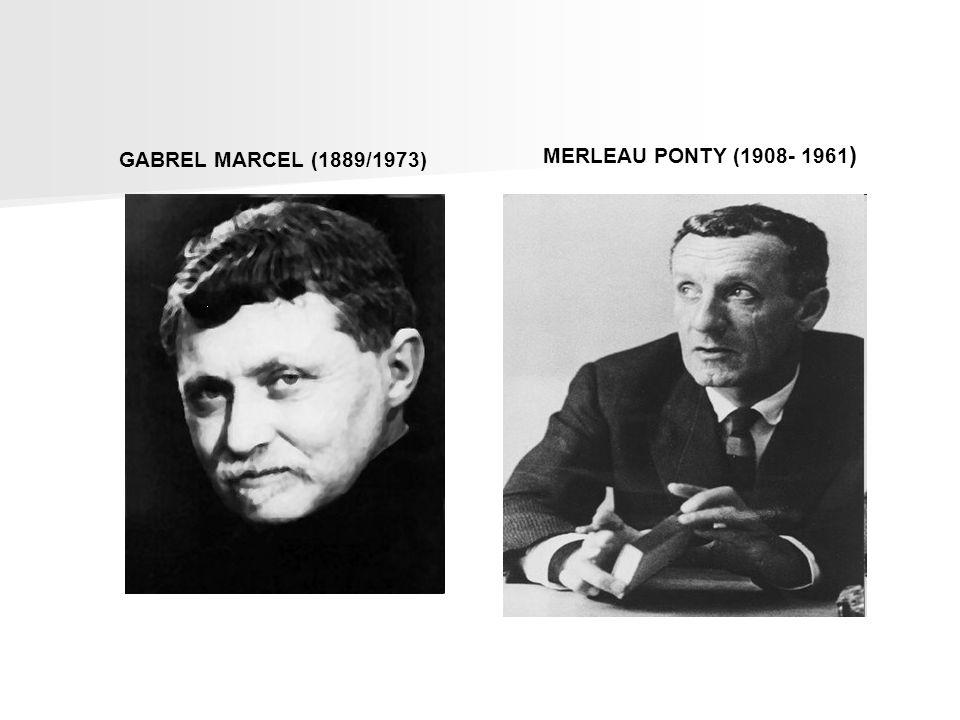 MERLEAU PONTY (1908- 1961) GABREL MARCEL (1889/1973)