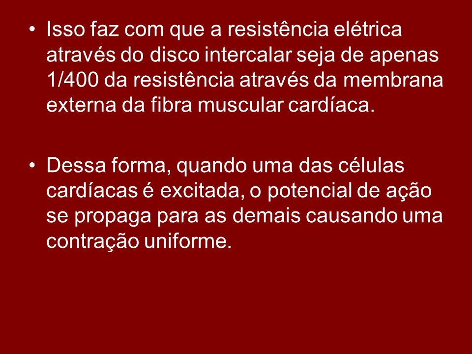 Isso faz com que a resistência elétrica através do disco intercalar seja de apenas 1/400 da resistência através da membrana externa da fibra muscular cardíaca.