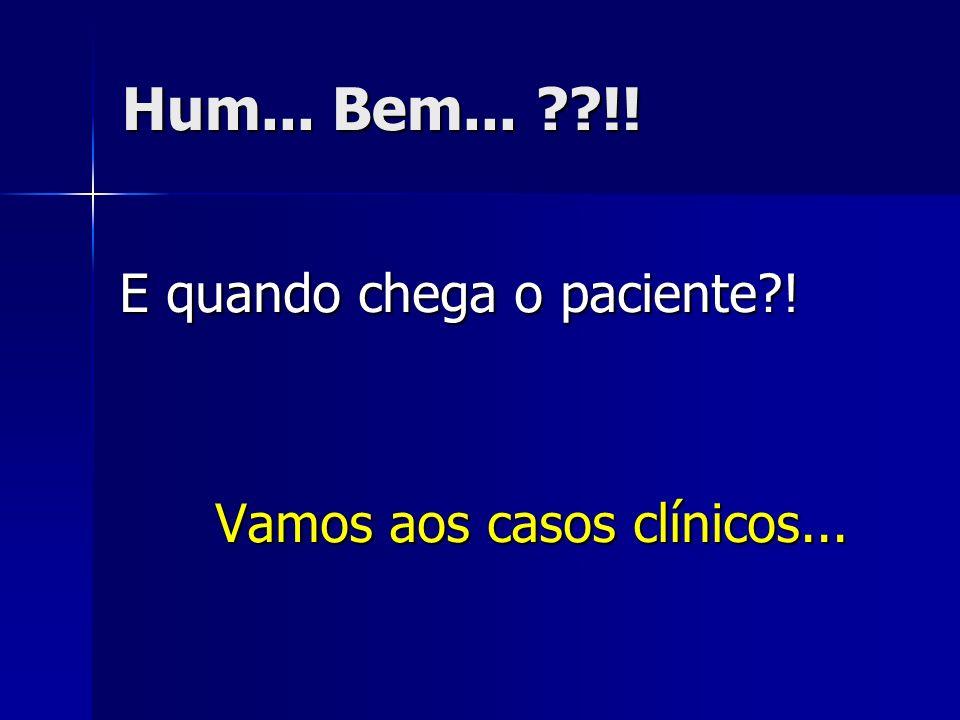 Hum... Bem... !! E quando chega o paciente !