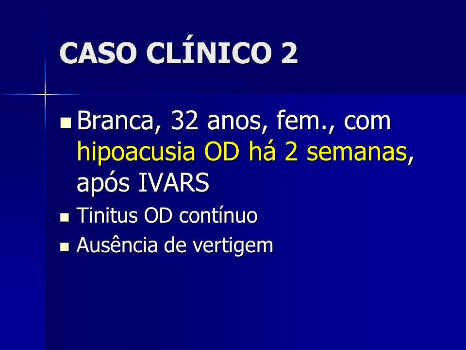 CASO CLÍNICO 2Branca, 32 anos, fem., com hipoacusia OD há 2 semanas, após IVARS. Tinitus OD contínuo.