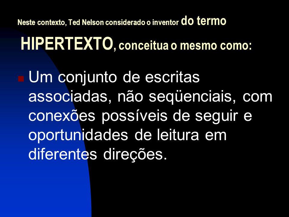 Neste contexto, Ted Nelson considerado o inventor do termo HIPERTEXTO, conceitua o mesmo como: