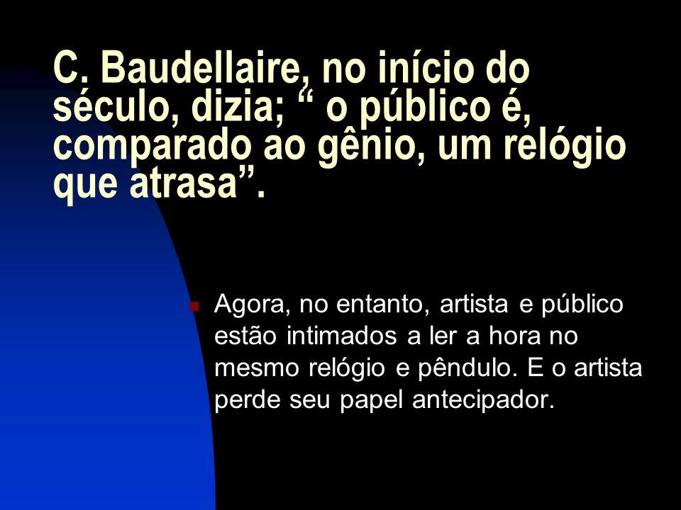 C. Baudellaire, no início do século, dizia; o público é, comparado ao gênio, um relógio que atrasa .